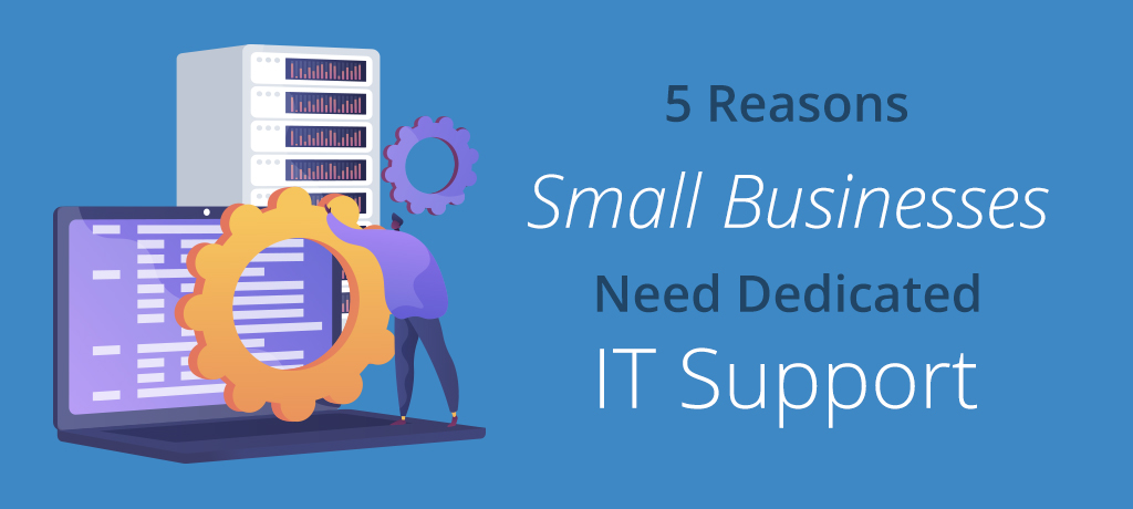 5 Reasons Why Small Businesses Need IT Support