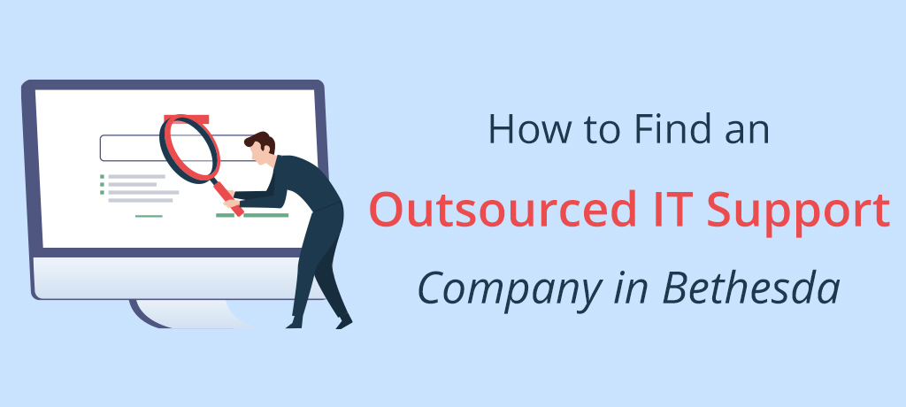 A complete guide on how to find an Outsourced IT Support Company in Bethesda.